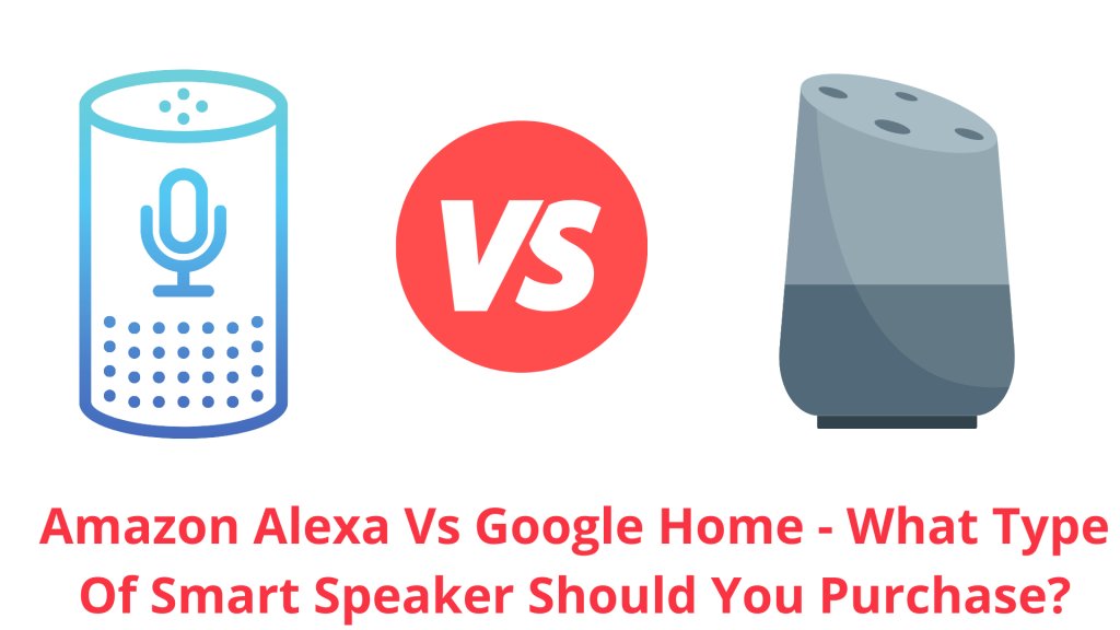 Amazon Alexa Vs Google Home - What Type of Smart Speaker Should You Purchase