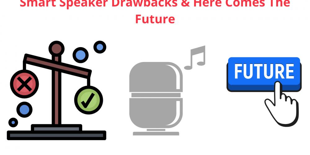 Smart Speaker Drawbacks & Here Comes The Future