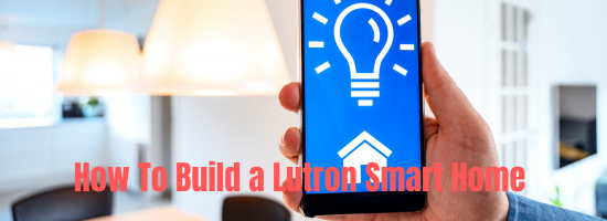 How To Build a Lutron Smart Home