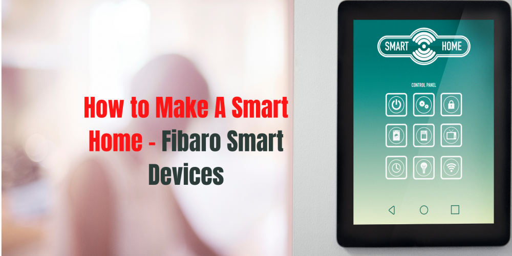 How to Make A Smart Home - Fibaro Smart Devices