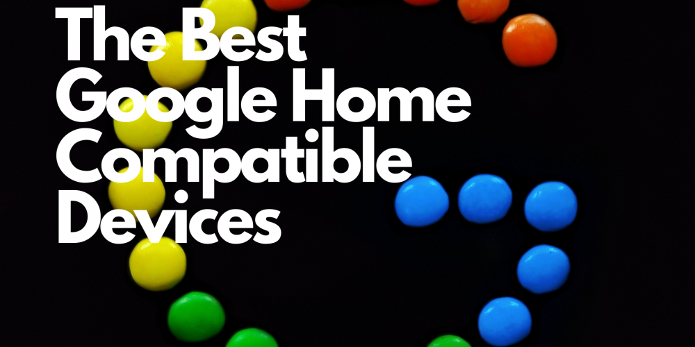 The Best Google Home Compatible Devices